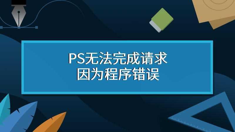 PS无法完成请求因为程序错误