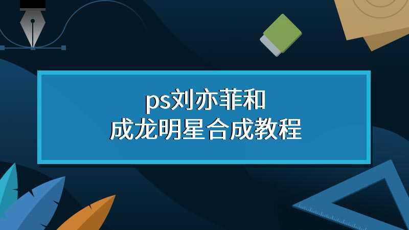 ps刘亦菲和成龙明星合成教程