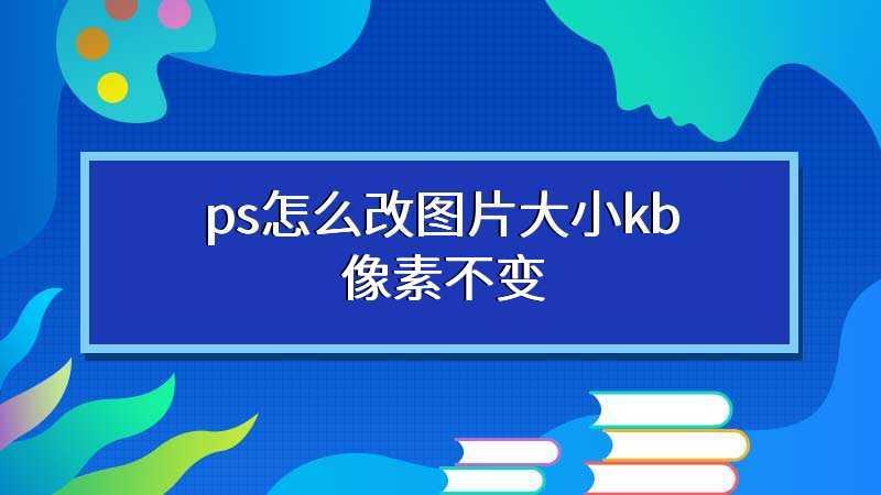 ps怎么改图片大小kb像素不变
