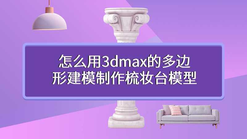 怎么用3dmax的多边形建模制作梳妆台模型