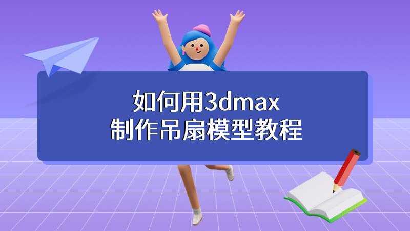 如何用3dmax制作吊扇模型教程