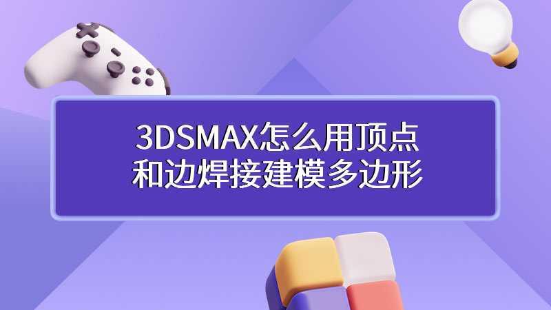 3DSMAX怎么用顶点和边焊接建模多边形