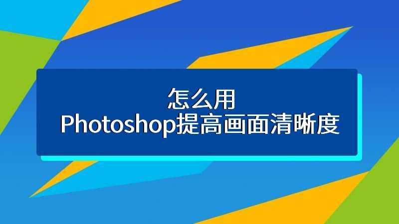 怎么用Photoshop提高画面清晰度