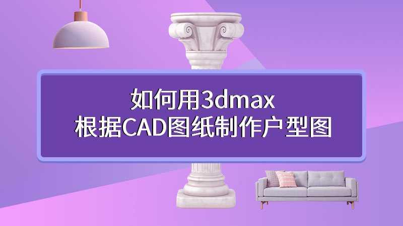 如何用3dmax根据CAD图纸制作户型图