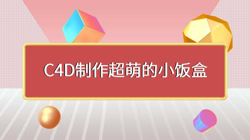 C4D制作超萌的小饭盒