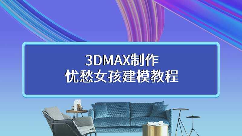 3DMAX制作忧愁女孩建模教程