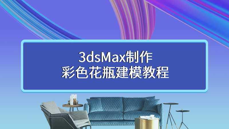 3dsMax制作彩色花瓶建模教程