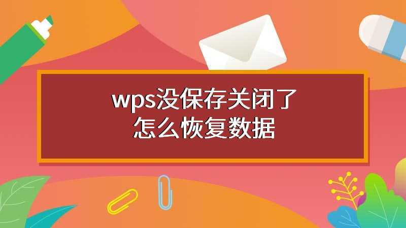 wps没保存关闭了怎么恢复数据