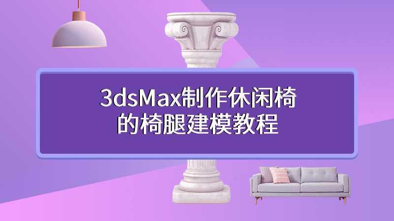 3dsMax制作休闲椅的椅腿建模教程