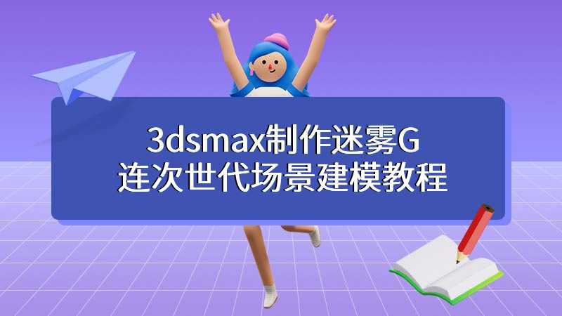 3dsmax制作迷雾G连次世代场景建模教程