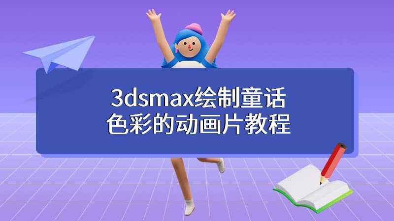 3dsmax绘制童话色彩的动画片教程